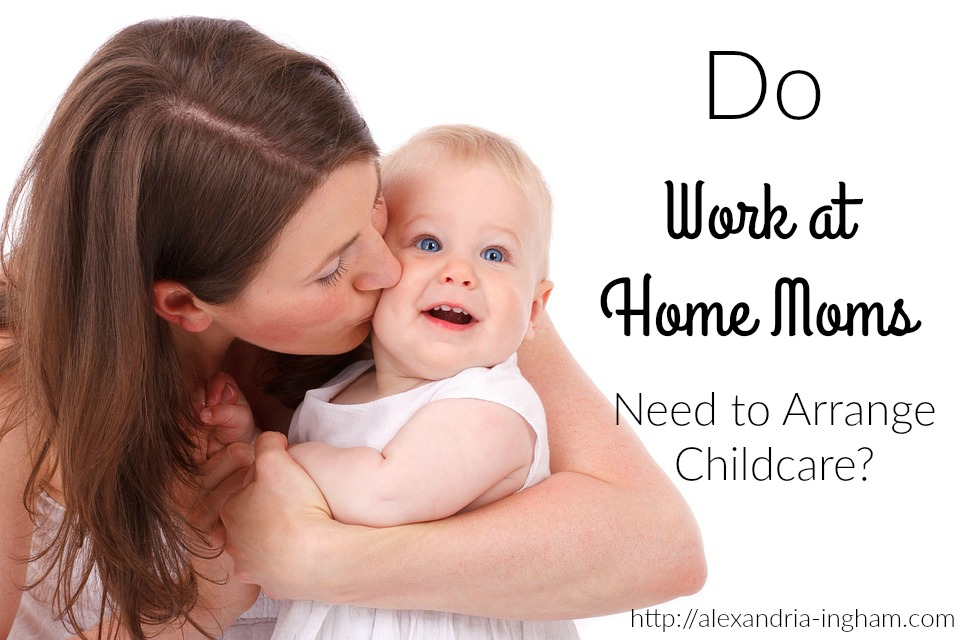 Do Work at Home Moms Need to Arrange Childcare?